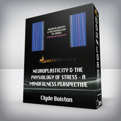 Clyde Boiston – Neuroplasticity & the Physiology of Stress – A Mindfulness Perspective