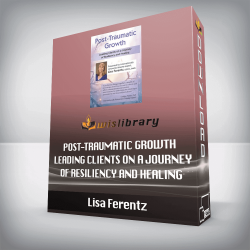 Lisa Ferentz – Post-Traumatic Growth Leading Clients on a Journey of Resiliency and Healing