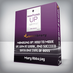 Mary Abbajay – Managing Up: How to Move up, Win at Work, and Succeed with Any Type of Boss