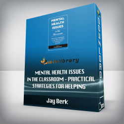 Jay Berk – Mental Health Issues in the Classroom – Practical Strategies for Helping Children and Adolescents Succeed