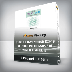 Margaret L. Bloom – Using the DSM-5® and ICD-10 – The Changing Diagnosis of Mental Disorders
