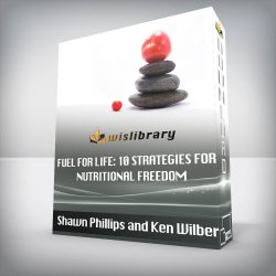 Shawn Phillips and Ken Wilber - Fuel For Life: 10 Strategies for Nutritional Freedom