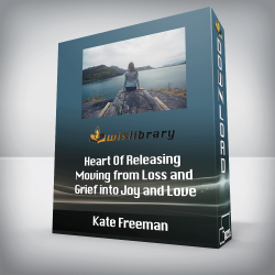 Kate Freeman - Heart Of Releasing - Moving from Loss and Grief into Joy and Love